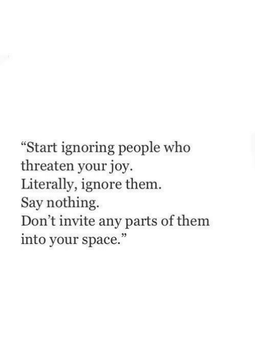 """Space, Joy, and Who: Start ignoring people who  threaten your joy  Literally, ignore them  Say nothing  Don't invite any parts of them  into your space.""""  25"""