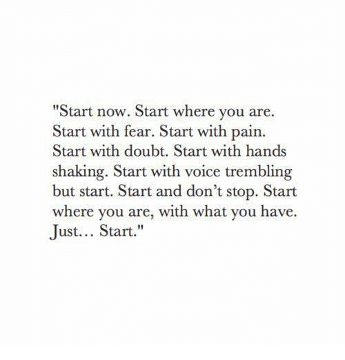 """Voice, Doubt, and Fear: """"Start now. Start where you are.  Start with fear. Start with pain.  Start with doubt. Start with hands  shaking. Start with voice trembling  but start. Start and don't stop. Start  where you are, with what you have.  Just... Start."""""""