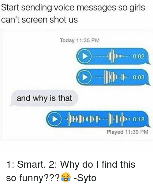 Funny, Girls, and Memes: Start sending voice messages so girls  can't screen shot us  Today 11:35 PM  0:02  and why is that  0:18  Played 11:39 PM 1: Smart. 2: Why do I find this so funny???😂 -Syto