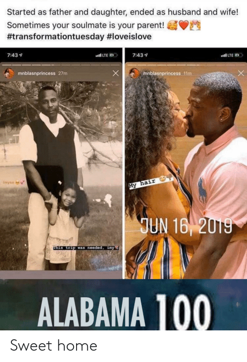 imy: Started as father and daughter, ended as husband and wife!  Sometimes your soulmate is your parent!  #transformationtuesday #loveislove  7:434  al LTE  7:431  al LTE E  mnblasnprincess 27m  mnblasnprincess 11m  Imyso  My hair  JUN 16 2019  this trip was needed, imy  ALABAMA 100 Sweet home