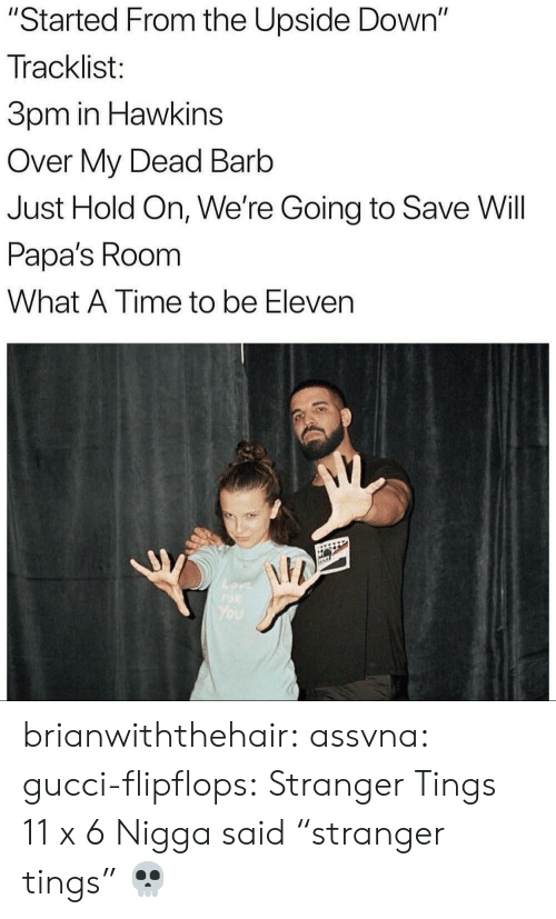 "Gucci, Tumblr, and Blog: ""Started From the Upside Down""  Tracklist:  3pm in Hawkins  Over My Dead Barb  Just Hold On, We're Going to Save Will  Papa's Room  What A Time to be Eleven  NW brianwiththehair:  assvna:  gucci-flipflops:  Stranger Tings  11 x 6  Nigga said ""stranger tings"" 💀"