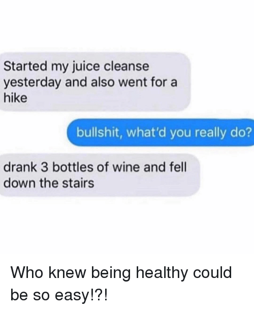 Juice, Wine, and Girl Memes: Started my juice cleanse  yesterday and also went for a  hike  bullshit, what'd you really do?  drank 3 bottles of wine and fell  down the stairs Who knew being healthy could be so easy!?!