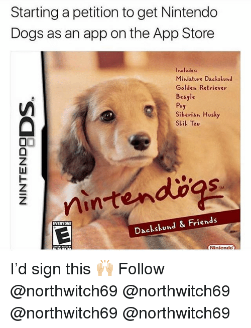 Dogs, Friends, and Memes: Starting a petition to get Nintendo  Dogs as an app on the App Store  Includes:  Ministure Dackskund  Golden Retriever  Beagle  Pug  Siberian Husky  Sli Tzu  TM  nintendogs  EVERYONE  Dachskund & Friends  Nintendo. I'd sign this 🙌🏼 Follow @northwitch69 @northwitch69 @northwitch69 @northwitch69
