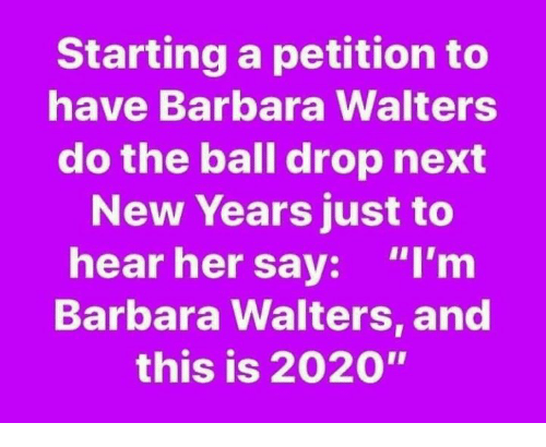 "New Year's Eve Ball Drop, Memes, and 🤖: Starting a petition to  have Barbara Walters  do the ball drop next  New Years just to  hear her say: ""I'm  Barbara Walters, and  this is 2020"""