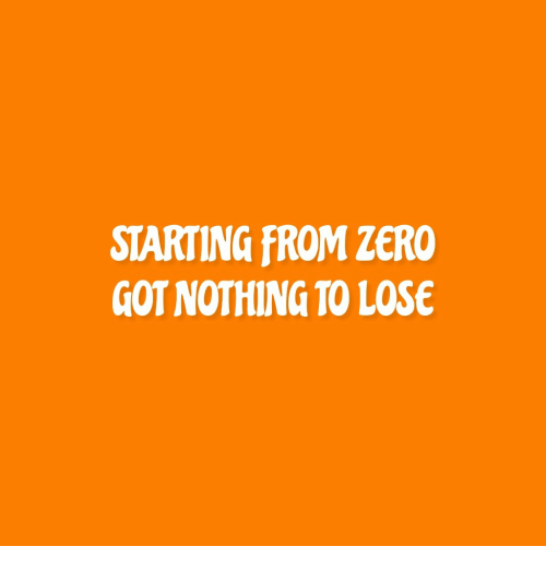 Zero, Nothing to Lose, and Got: STARTING FROM ZERO  GOT NOTHING TO LOSE