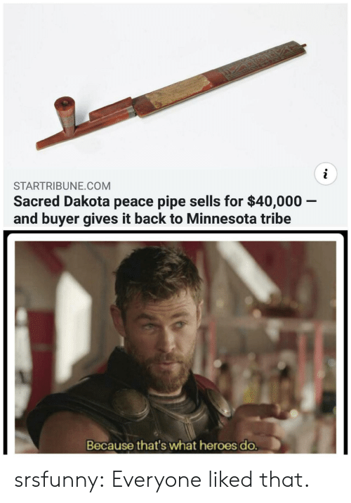 sacred: STARTRIBUNE.COM  Sacred Dakota peace pipe sells for $40,000 -  and buyer gives it back to Minnesota tribe  Because that's what heroes do. srsfunny:  Everyone liked that.