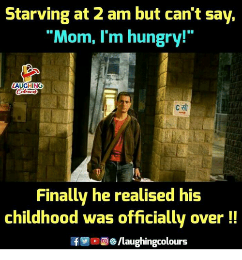 """Hungry, Indianpeoplefacebook, and Mom: Starving at 2 am but can't say,  """"Mom, I'm hungry!""""  AUGHING  Finally he realised his  childhood was officially over!!  8/laughingcolours"""