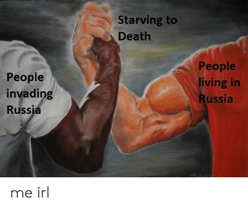 Death, Russia, and Living: Starving to  Death  People  People  living in  invading  Russia  Russia me irl