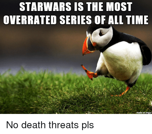 death threats: STARWARS IS THE MOST  OVERRATED SERIES OF ALL THE  on imqu No death threats pls