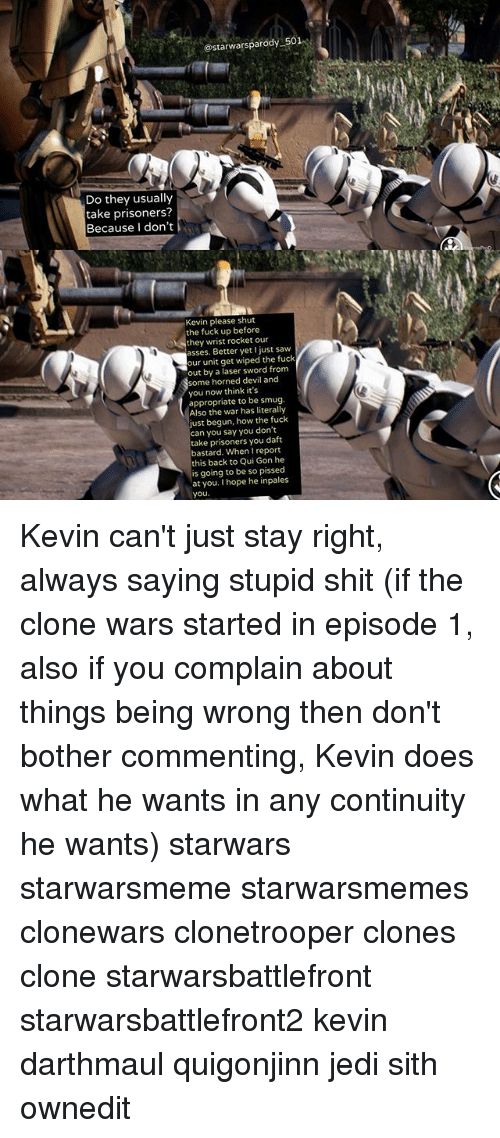 Jedi, Memes, and Saw: @starwarsparody 501  Do they usually  take prisoners?  Because I don't  Kevin please shut  the fuck up before  they wrist rocket our  asses. Better yet just saw  our unit get wiped the fuck  out by a laser sword from  some horned devil and  you now think it's  appropriate to be smug.  Also the war has literally  ust begun, how the fuck  can you say you don't  take prisoners you daft  bastard. When I report  this back to Qui Gon he  is going to be so pissed  at you. I hope he inpales  you Kevin can't just stay right, always saying stupid shit (if the clone wars started in episode 1, also if you complain about things being wrong then don't bother commenting, Kevin does what he wants in any continuity he wants) starwars starwarsmeme starwarsmemes clonewars clonetrooper clones clone starwarsbattlefront starwarsbattlefront2 kevin darthmaul quigonjinn jedi sith ownedit