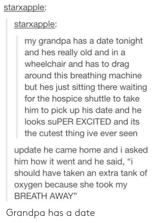 "Cutest Thing: starxapple:  starxapple:  my grandpa has a date tonight  and hes really old and in a  wheelchair and has to drag  around this breathing machine  but hes just sitting there waiting  for the hospice shuttle to take  him to pick up his date and he  looks suPER EXCITED and its  the cutest thing ive ever seen  update he came home and i asked  him how it went and he said, ""i  should have taken an extra tank of  oxygen because she took my  BREATH AWAY"" Grandpa has a date"
