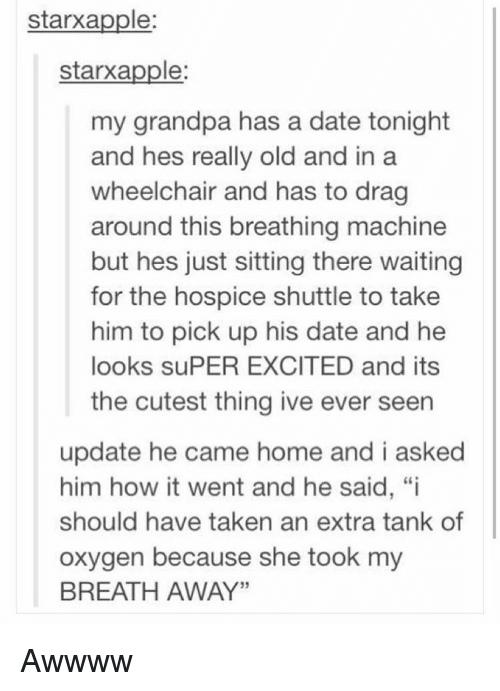"""Memes, Taken, and Grandpa: starxapple:  starxapple  my grandpa has a date tonight  and hes really old and in a  wheelchair and has to drag  around this breathing machine  but hes just sitting there waiting  for the hospice shuttle to take  him to pick up his date and he  looks suPER EXCITED and its  the cutest thing ive ever seen  update he came home and i asked  him how it went and he said, """"i  should have taken an extra tank of  oxygen because she took my  BREATH AWAY"""" Awwww"""
