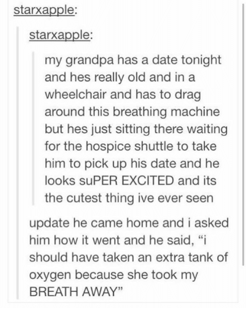 """Memes, Taken, and Grandpa: starxapple  starxapple:  my grandpa has a date tonight  and hes really old and in a  wheelchair and has to drag  around this breathing machine  but hes just sitting there waiting  for the hospice shuttle to take  him to pick up his date and he  looks suPER EXCITED and its  the cutest thing ive ever seen  update he came home and i asked  him how it went and he said, """"i  should have taken an extra tank of  oxygen because she took my  BREATH AWAY"""""""