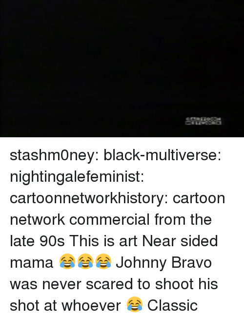 Johnny Bravo: stashm0ney: black-multiverse:   nightingalefeminist:  cartoonnetworkhistory: cartoon network commercial from the late 90s  This is art   Near sided mama 😂😂😂   Johnny Bravo was never scared to shoot his shot at whoever 😂 Classic