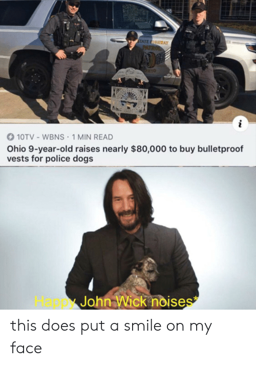 Dogs, John Wick, and Police: STATE FIOHWAY  PATROL  10TV- WBNS 1 MIN READ  Ohio 9-year-old raises nearly $80,000 to buy bulletproof  vests for police dogs  John Wick noises  Happ this does put a smile on my face
