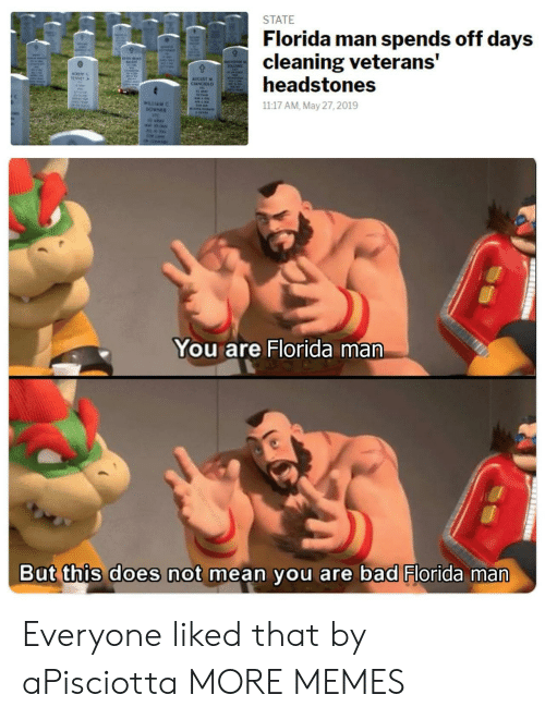 Bad, Dank, and Florida Man: STATE  Florida man spends off days  cleaning veterans'  headstones  TENSIT  AUGUST M  CLANCIOLO  WILLIAM  1117 AM, May 27, 2019  You are Florida man  But this does not mean you are bad Florida man  -Iil-t  ilai  u/ParanormalTroll Everyone liked that by aPisciotta MORE MEMES