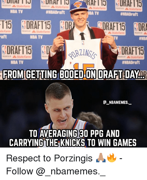 New York Knicks, Memes, and Nba: State  NBA TV  #NBADraft  TV  ENBADraft  RAFT15 DR  DRAFT 15  FROM GETING BOOED ON DRAFT DAYnp  te Farm  State Farm  aft  NBA TV  TV  DRAFT15  minap StateFarm  NBA TV  #NBADraft  @_ABAMEMEs.一  TO AVERAGING 30 PPG AND  CARRYING THE KNICKS TO WIN GAMES Respect to Porzingis 🙏🏽🔥 - Follow @_nbamemes._