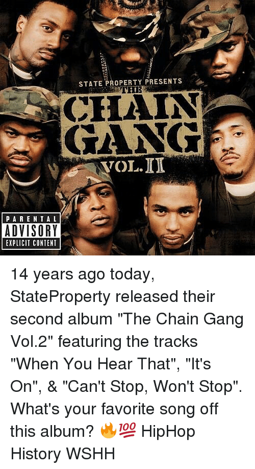 """Memes, Wshh, and Gang: STATE PROPERTY PRESENTS  CHAIN  GANG  VOL.ID  PARE NTAL  ADVISORY  EXPLICIT CONTENT 14 years ago today, StateProperty released their second album """"The Chain Gang Vol.2"""" featuring the tracks """"When You Hear That"""", """"It's On"""", & """"Can't Stop, Won't Stop"""". What's your favorite song off this album? 🔥💯 HipHop History WSHH"""