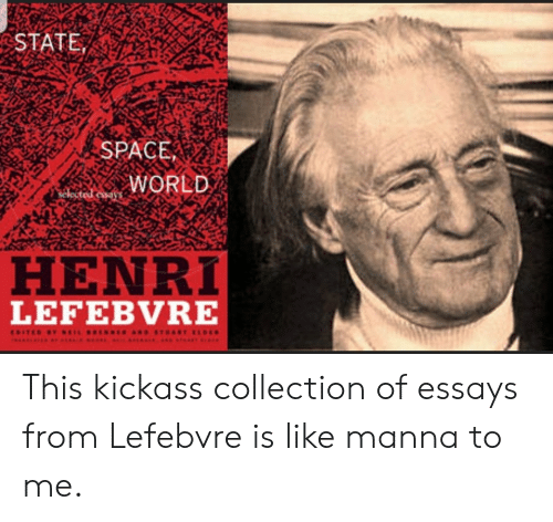 Space, World, and Selected: STATE  SPACE  WORLD  selected essaSS  HENRI  LEFEBVRE  CDITED BYNEIL B ER ND STaART ELDE  L This kickass collection of essays from Lefebvre is like manna to me.