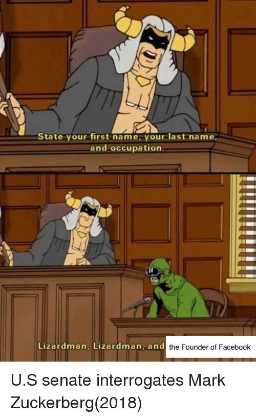 occupation: State your first name, your last name,  and occupation  Lizardman, Lizardman, and  the Founder of Facebook U.S senate interrogates Mark Zuckerberg(2018)