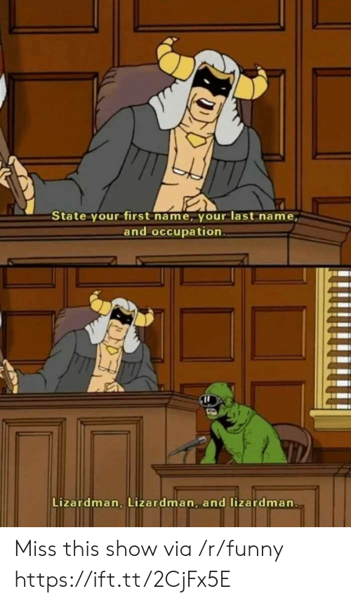 Funny, Via, and Name: State your first name, your last name,  and occupation  Lizardman, Lizardman, and lizardman Miss this show via /r/funny https://ift.tt/2CjFx5E
