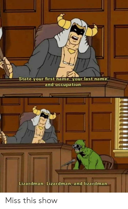 Name, First, and Show: State your first name, your last name,  and occupation  Lizardman, Lizardman, and lizardman Miss this show