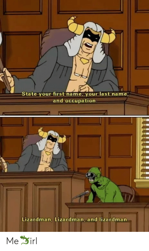 Name, First, and Last Name: State your first name, your last name,  and occupation.  Lizardman, Lizardman, and lizardman Me🦎irl