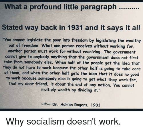 "Work, Good, and Socialism: Stated way back in 1931 and it says it all  ""You cannot legislate the poor into freedom by legislating the wealthy  out of freedom. What one person receives without working for,  another person must work for without receiving. The government  cannot give to anybody anything that the government does not first  take from somebody else. When half of the people get the idea that  they do not have to work because the other half is going to take care  of them, and when the other half gets the idea that it does no good  to work because somebody else is going to get what they work for,  that my dear friend, is about the end of any nation. You cannot  multiply wealth by dividing it.""  Dr. Adrian Rogers, 1931"