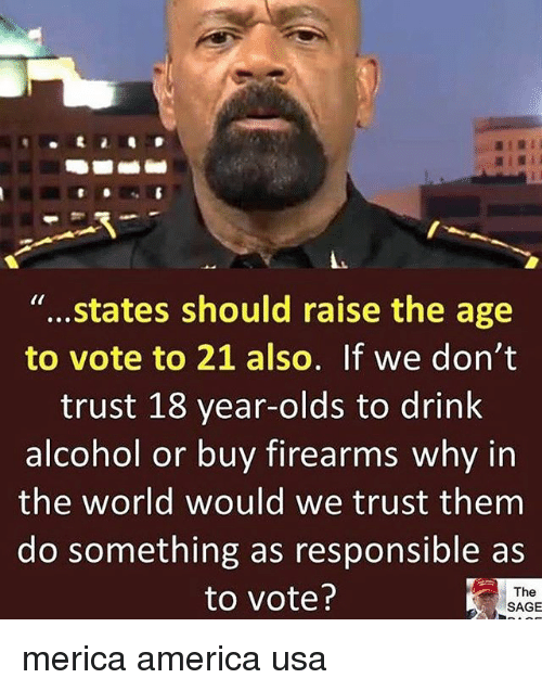 America, Memes, and Alcohol: ..  states should raise the age  to vote to 21 also. If we don't  trust 18 year-olds to drink  alcohol or buy firearms why in  the world would we trust them  do something as responsible as  to vote?  The  SAGE merica america usa
