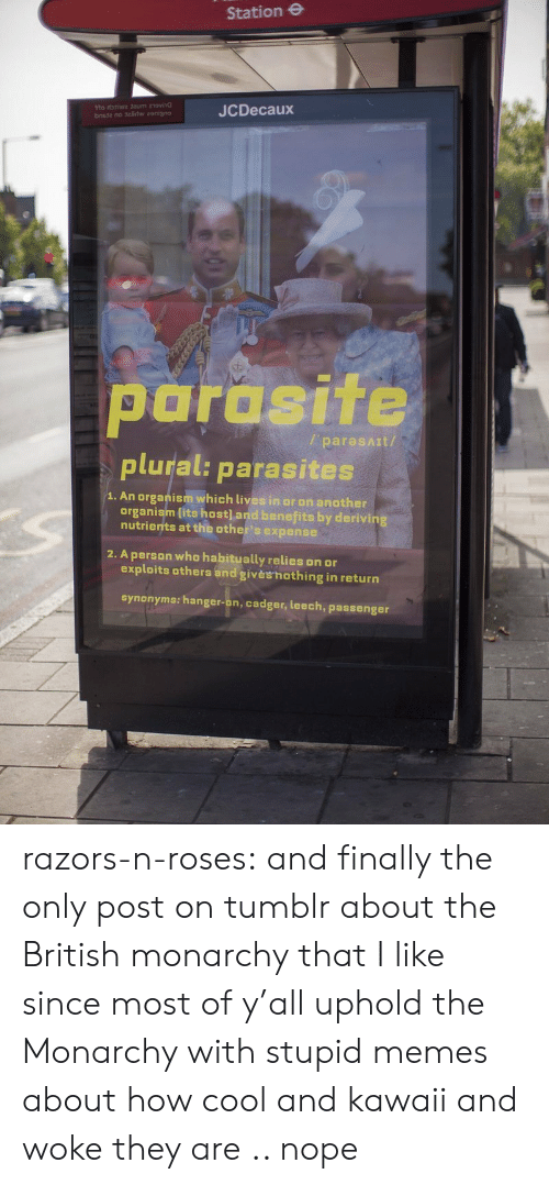 organism: Station e  JCDecaux  parasite  plural: parasites  / paresAIt/  1. An organism which lives in or on another  organism lits host] and benefits by derivin  nutrients at the other's expense  2. A person who habitually relies on or  exploits others and givèshothing in return  synonyms: hanger-on, cadger, leech, passenger razors-n-roses:   and finally the only post on tumblr about the British monarchy that I like since most of y'all uphold the Monarchy with stupid memes about how cool and kawaii and woke they are .. nope