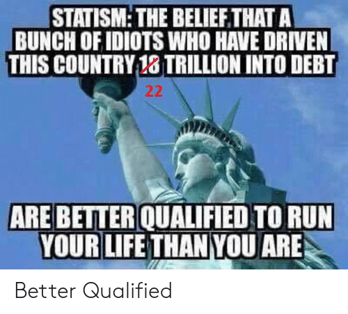 Life, Run, and Who: STATISM: THE BELIEFTHAT A  BUNCH OF IDIOTS WHO HAVE DRIVEN  THIS COUNTRY 18 TRILLION INTO DEBT  ARE BETTER QUALIFIED TO RUN  YOUR LIFE THAN YOU ARE Better Qualified