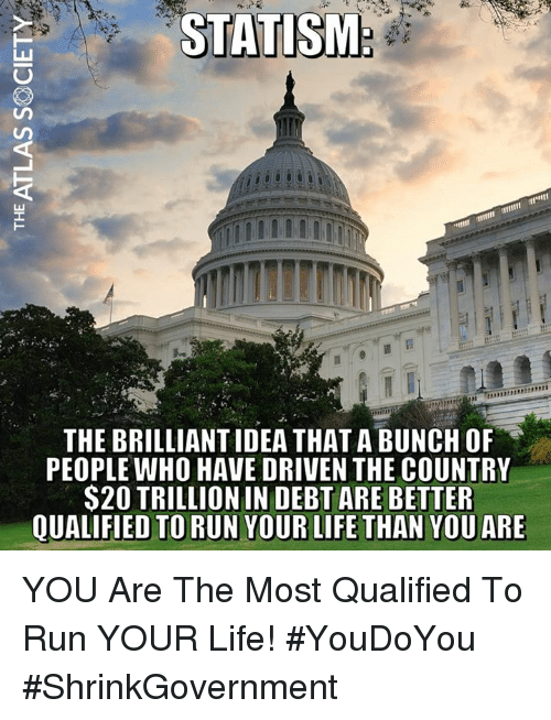 Life, Memes, and Run: STATISM  THE BRILLIANT IDEA THAT A BUNCH OR  PEOPLE WHO HAVE DRIVEN THE COUNTRY  S20 TRILLION IN DEBT ARE BETTER  QUALIFIED TO RUN YOUR LIFE THAN YOU ARE YOU Are The Most Qualified To Run YOUR Life! #YouDoYou #ShrinkGovernment