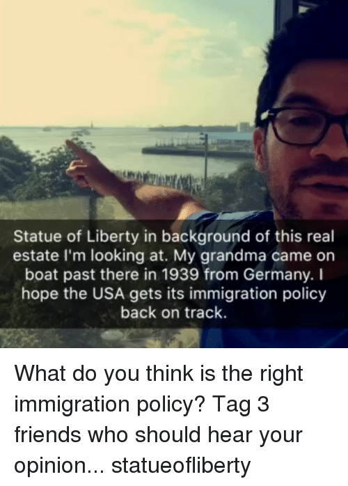Friends, Grandma, and Memes: Statue of Liberty in background of this real  estate I'm looking at. My grandma came on  boat past there in 1939 from Germany. I  hope the USA gets its immigration policy  back on track. What do you think is the right immigration policy? Tag 3 friends who should hear your opinion... statueofliberty