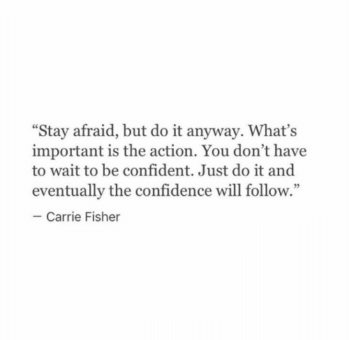 "Carrie Fisher, Confidence, and Just Do It: ""Stay afraid, but do it anyway. What's  important is the action. You don't have  to wait to be confident. Just do it and  eventually the confidence will follow.""  Carrie Fisher"