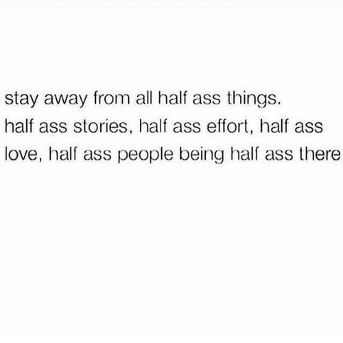 Ass, Love, and Hal: stay away from all half ass things.  half ass stories, half ass effort, half ass  love, half ass people being hal ass there