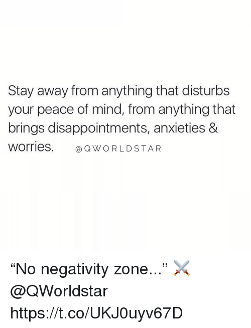 "Worldstar, Mind, and Peace: Stay away from anything that disturbs  your peace of mind, from anything that  brings disappointments, anxieties &  Worries. Q WORLDSTAR ""No negativity zone..."" ⚔️ @QWorldstar https://t.co/UKJ0uyv67D"