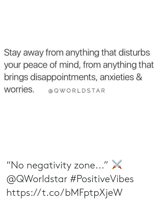 "Mind, Peace, and Stay: Stay away from anything that disturbs  your peace of mind, from anything that  brings disappointments, anxieties &  Worries. QWORLDSTAR ""No negativity zone..."" ⚔️ @QWorldstar #PositiveVibes https://t.co/bMFptpXjeW"