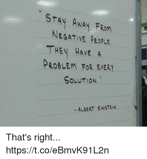 Albert Einstein, Memes, and Einstein: STAY AWAY FROM  NEGATIVE PEOPLE  THEY HAVE A  PROBLEM FOR EVERY  SOLUTION.  - ALBERT EINSTEIN That's right... https://t.co/eBmvK91L2n
