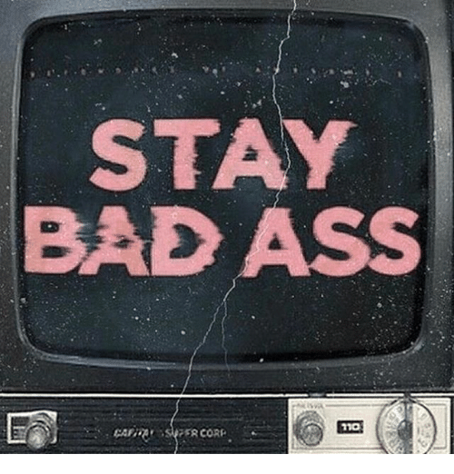 Ass, Bad, and Bad Ass: STAY  BAD ASS