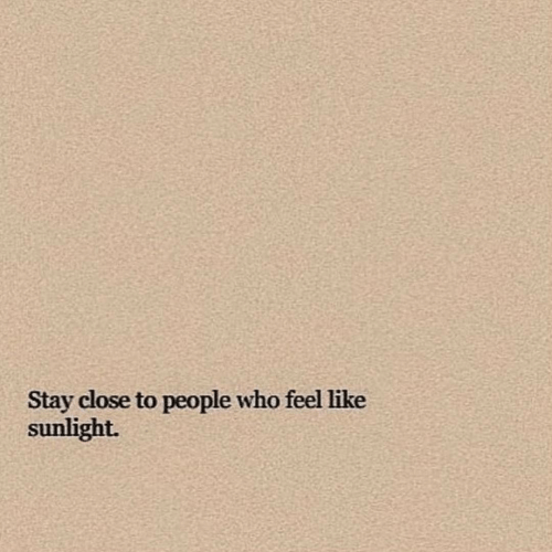Who, Stay, and Sunlight: Stay close to people who feel like  sunlight.
