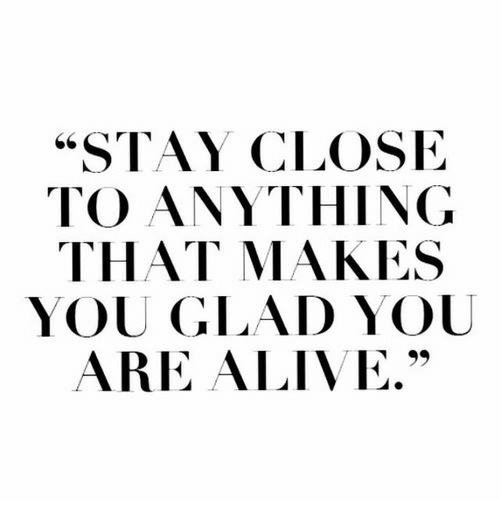 "Alive, You, and Stay: ""STAY CLOSIE  TO ANYTHING  THAT MAKES  YOU GLAD YOU  ARE ALIVE."""