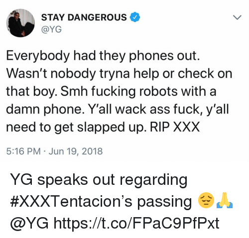 Ass, Fucking, and Phone: STAY DANGEROUS  @YG  Everybody had they phones out.  Wasn't nobody tryna help or check orn  that boy. Smh fucking robots with a  damn phone. Y'all wack ass fuck, y'al  need to get slapped up. RIP XXX  5:16 PM Jun 19, 2018 YG speaks out regarding #XXXTentacion's passing 😔🙏 @YG https://t.co/FPaC9PfPxt