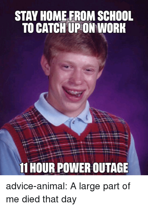 Advice, School, and Tumblr: STAY HOMEFROM SCHOOL  TO CATCH UP ON WORK  11 HOUR POWER OUTAGE advice-animal:  A large part of me died that day