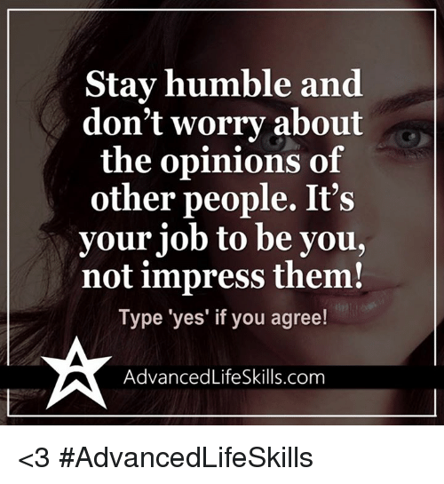 Opinionating: Stay humble and  don't worry about  the opinions of  other people. It's  your job to be you,  not impress them!  Type 'yes' if you agree!  Advanced LifeSkills.com <3 #AdvancedLifeSkills