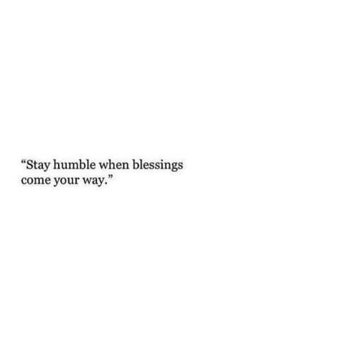 Humble, Blessings, and Stay: Stay humble when blessings  come your way.