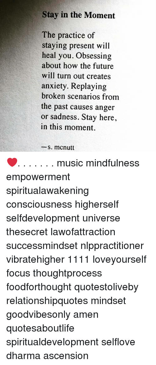 Future, Memes, and Music: Stay in the Moment  The practice of  staying present will  heal you. Obsessing  about how the future  will turn out creates  anxiety. Replaying  broken scenarios from  the past causes anger  or sadness. Stay here,  in this moment.  -s. mcnutt ❤️. . . . . . . music mindfulness empowerment spiritualawakening consciousness higherself selfdevelopment universe thesecret lawofattraction successmindset nlppractitioner vibratehigher 1111 loveyourself focus thoughtprocess foodforthought quotestoliveby relationshipquotes mindset goodvibesonly amen quotesaboutlife spiritualdevelopment selflove dharma ascension