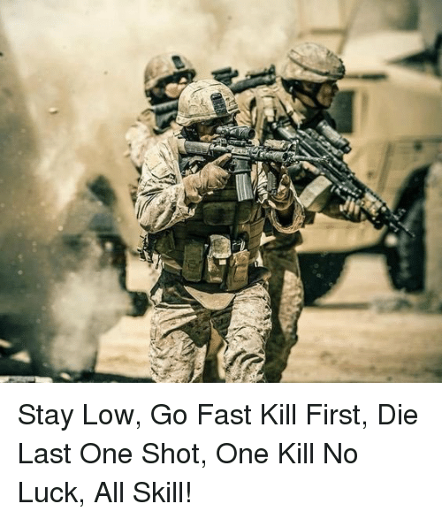 no luck: Stay Low, Go Fast Kill First, Die Last One Shot, One Kill No Luck, All Skill!