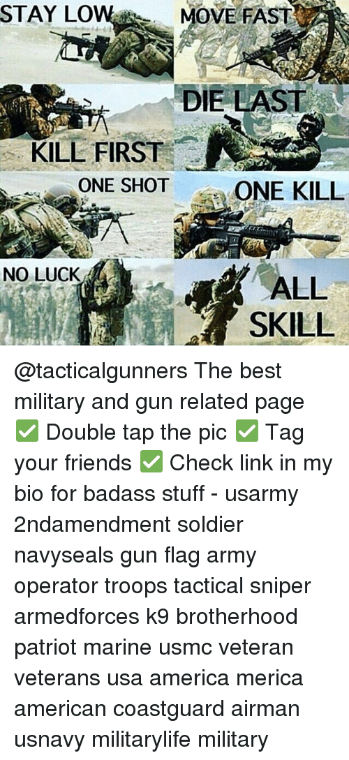 no luck: STAY LOW MOVE FAST  DIE LAST  KILL FIRST  ONE SHOT  ONE KILL  NO LUCK  ALL  SKILL @tacticalgunners The best military and gun related page ✅ Double tap the pic ✅ Tag your friends ✅ Check link in my bio for badass stuff - usarmy 2ndamendment soldier navyseals gun flag army operator troops tactical sniper armedforces k9 brotherhood patriot marine usmc veteran veterans usa america merica american coastguard airman usnavy militarylife military