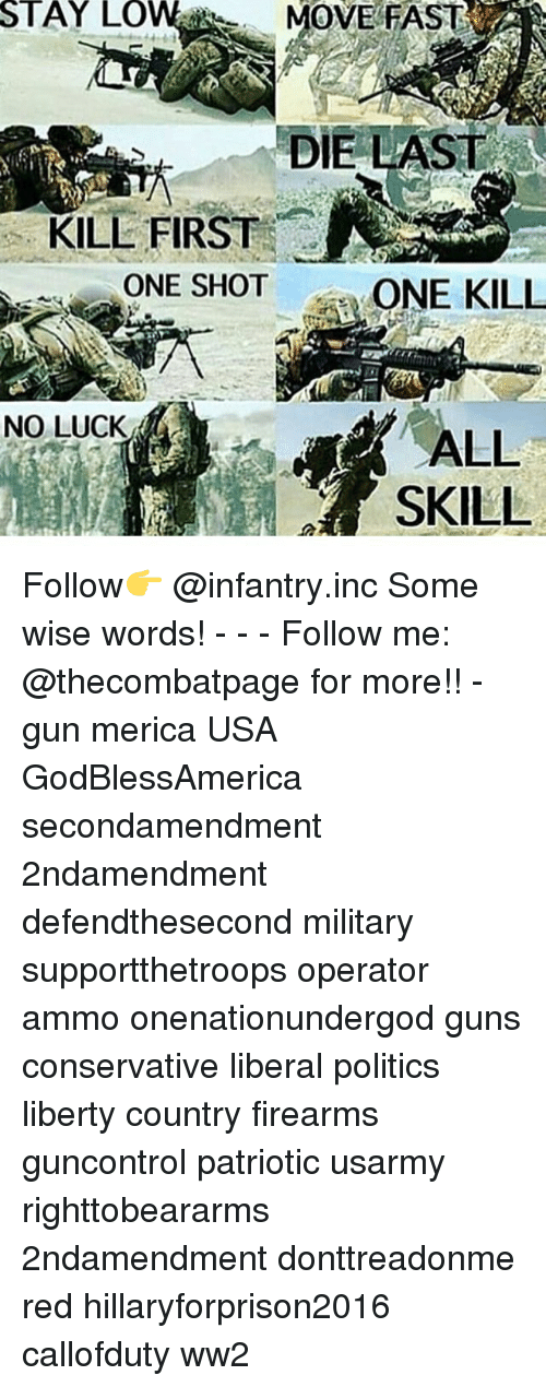 no luck: STAY  LOW  MOVE FAST  DIE LAST  KILL FIRST  ONE SHOT  ONE KILL  NO LUCK  ALL Follow👉 @infantry.inc Some wise words! - - - Follow me: @thecombatpage for more!! - gun merica USA GodBlessAmerica secondamendment 2ndamendment defendthesecond military supportthetroops operator ammo onenationundergod guns conservative liberal politics liberty country firearms guncontrol patriotic usarmy righttobeararms 2ndamendment donttreadonme red hillaryforprison2016 callofduty ww2