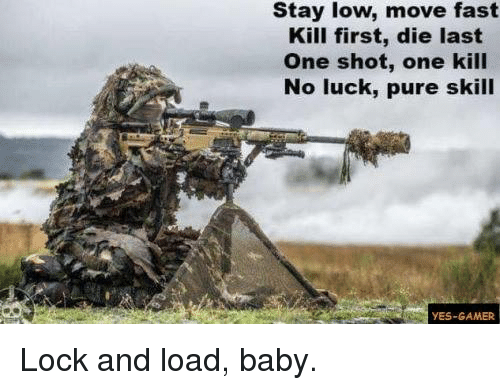 no luck: Stay low, move fast  Kill first, die last  One shot, one kill  No luck, pure skill  YES-GAMER Lock and load, baby.